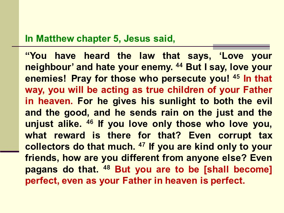 In Matthew chapter 5, Jesus said, You have heard the law that says, 'Love your neighbour' and hate your enemy.
