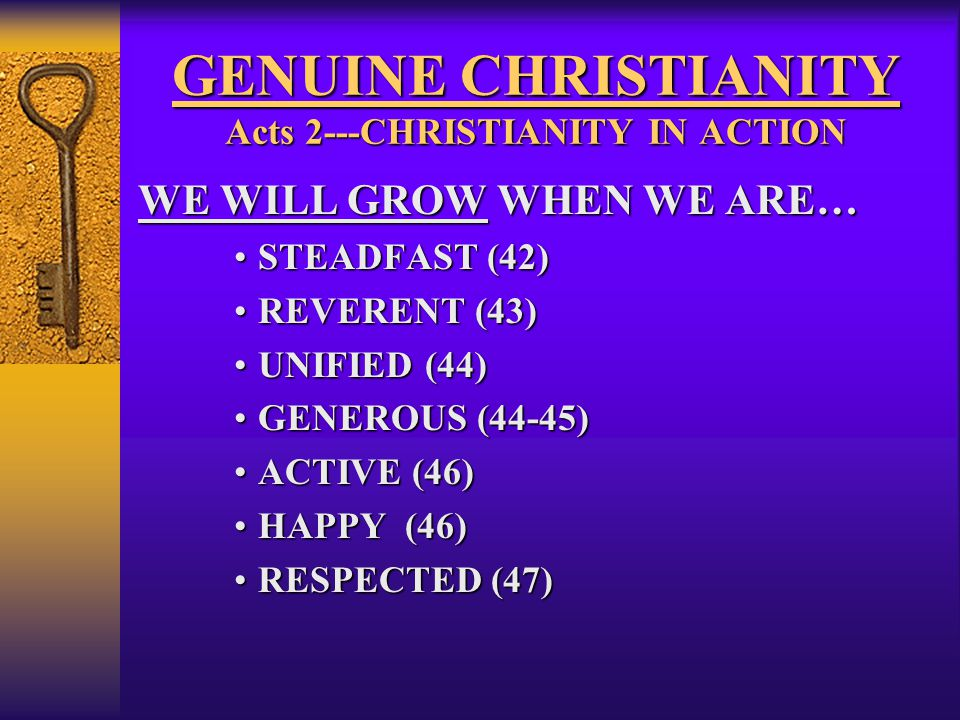 GENUINE CHRISTIANITY Acts 2---CHRISTIANITY IN ACTION WE WILL GROW WHEN WE ARE… STEADFAST (42)STEADFAST (42) REVERENT (43)REVERENT (43) UNIFIED (44)UNIFIED (44) GENEROUS (44-45)GENEROUS (44-45) ACTIVE (46)ACTIVE (46) HAPPY (46)HAPPY (46) RESPECTED (47)RESPECTED (47)