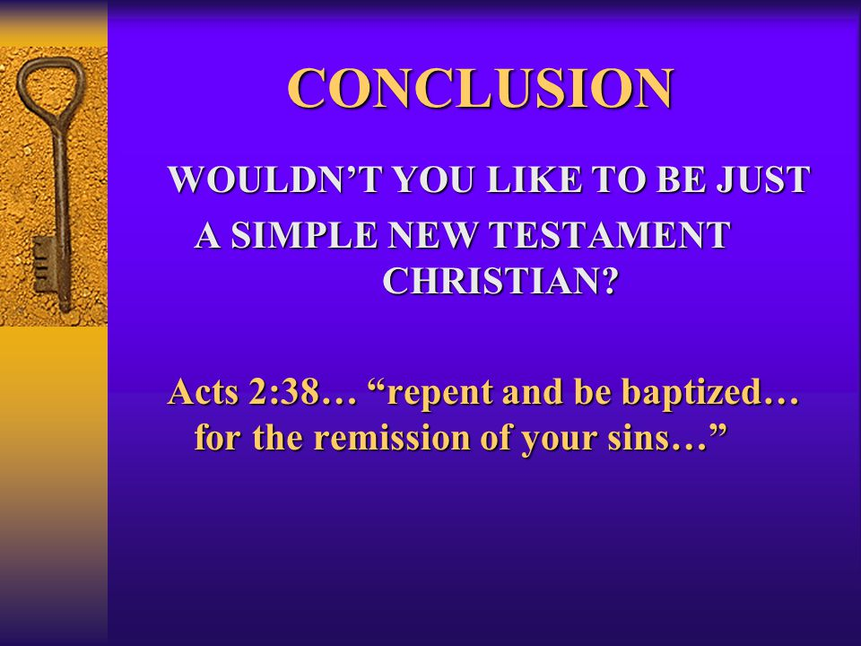 """CONCLUSION WOULDN'T YOU LIKE TO BE JUST A SIMPLE NEW TESTAMENT CHRISTIAN? Acts 2:38… """"repent and be baptized… for the remission of your sins…"""""""