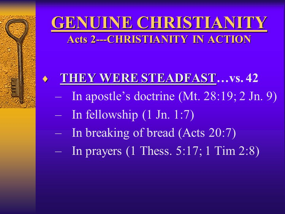GENUINE CHRISTIANITY Acts 2---CHRISTIANITY IN ACTION  THEY WERE STEADFAST  THEY WERE STEADFAST…vs. 42 –In apostle's doctrine (Mt. 28:19; 2 Jn. 9) –I