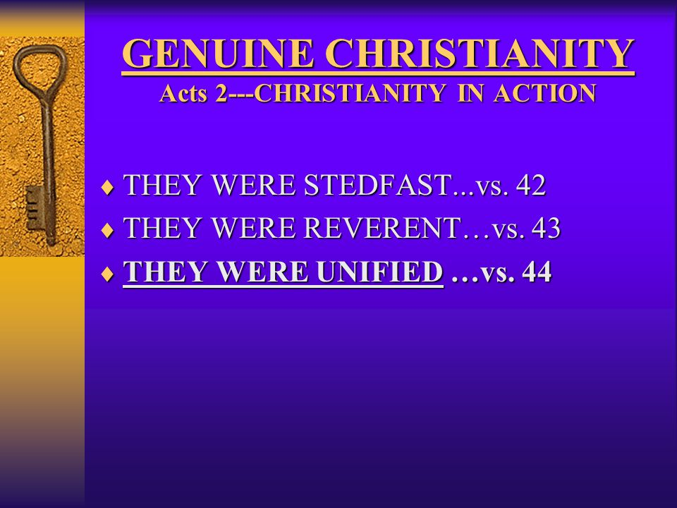 GENUINE CHRISTIANITY Acts 2---CHRISTIANITY IN ACTION  THEY WERE STEDFAST...vs. 42  THEY WERE REVERENT…vs. 43  THEY WERE UNIFIED …vs. 44