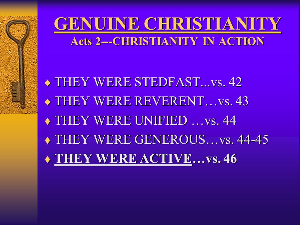 GENUINE CHRISTIANITY Acts 2---CHRISTIANITY IN ACTION  THEY WERE STEDFAST...vs. 42  THEY WERE REVERENT…vs. 43  THEY WERE UNIFIED …vs. 44  THEY WERE