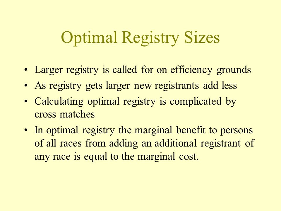 Optimal Registry Sizes Larger registry is called for on efficiency grounds As registry gets larger new registrants add less Calculating optimal registry is complicated by cross matches In optimal registry the marginal benefit to persons of all races from adding an additional registrant of any race is equal to the marginal cost.