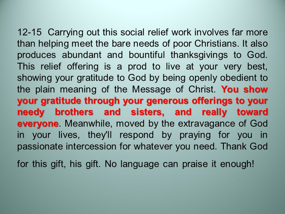 You show your gratitude through your generous offerings to your needy brothers and sisters, and really toward everyone 12-15 Carrying out this social relief work involves far more than helping meet the bare needs of poor Christians.