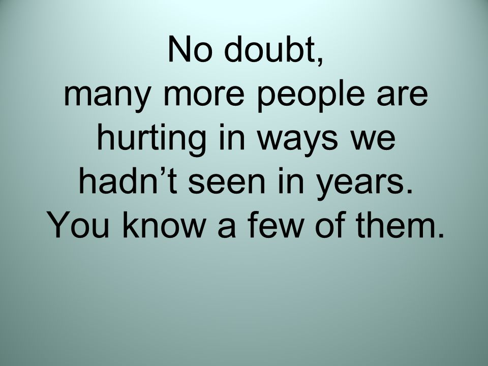 No doubt, many more people are hurting in ways we hadn't seen in years. You know a few of them.