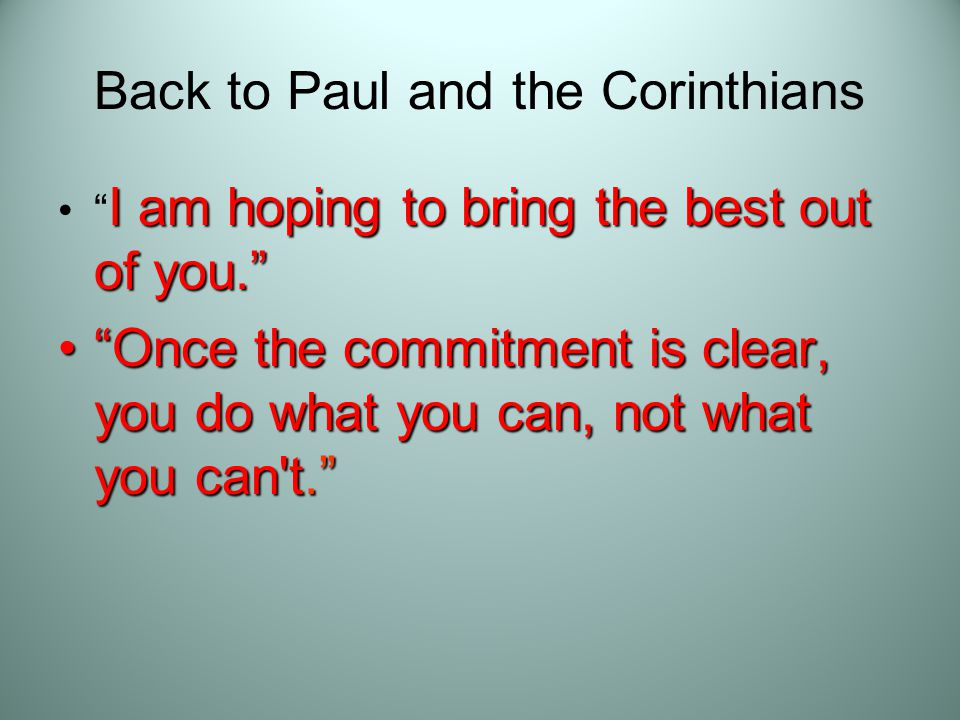 Back to Paul and the Corinthians I am hoping to bring the best out of you. I am hoping to bring the best out of you. Once the commitment is clear, you do what you can, not what you can t. Once the commitment is clear, you do what you can, not what you can t.
