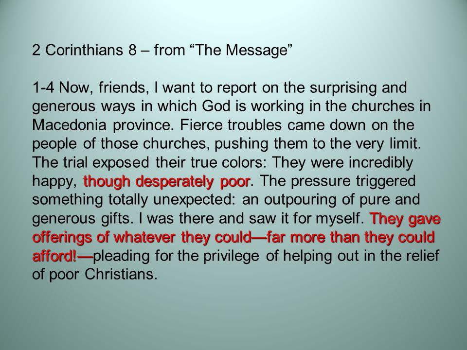 though desperately poor They gave offerings of whatever they could—far more than they could afford!— 2 Corinthians 8 – from The Message 1-4 Now, friends, I want to report on the surprising and generous ways in which God is working in the churches in Macedonia province.