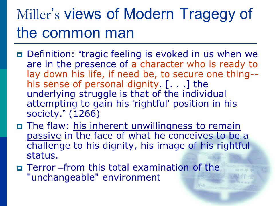 "Miller ' s views of Modern Tragegy of the common man  Definition: "" tragic feeling is evoked in us when we are in the presence of a character who is"
