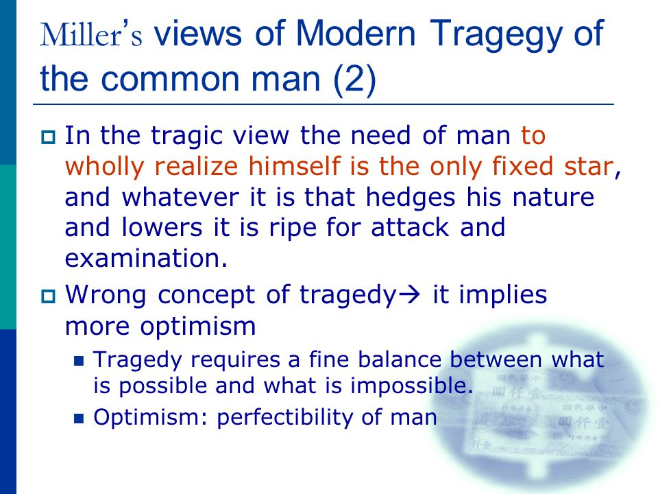 Miller ' s views of Modern Tragegy of the common man (2)  In the tragic view the need of man to wholly realize himself is the only fixed star, and whatever it is that hedges his nature and lowers it is ripe for attack and examination.
