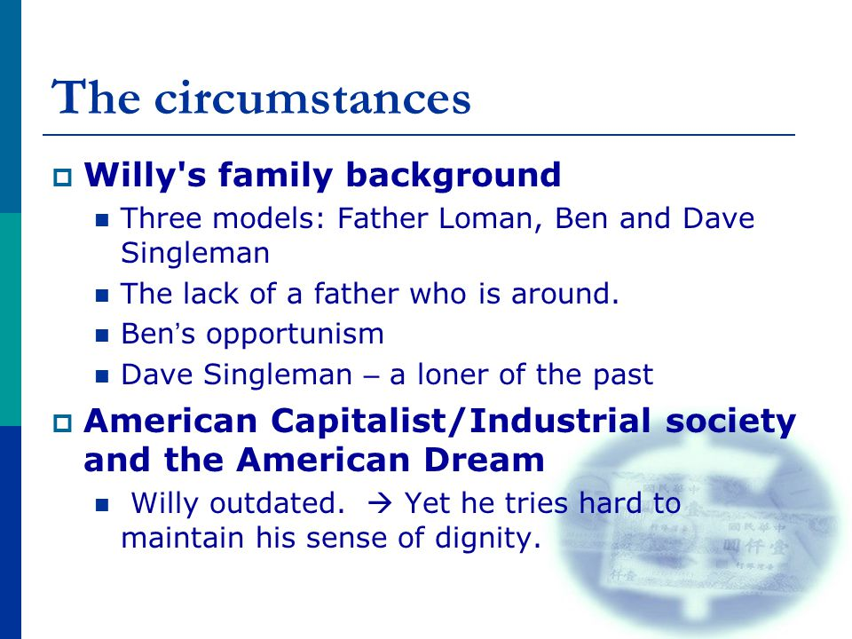 The circumstances  Willy's family background Three models: Father Loman, Ben and Dave Singleman The lack of a father who is around. Ben ' s opportuni