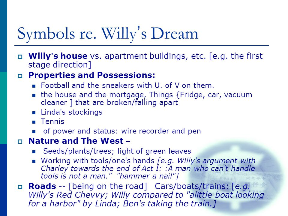 Symbols re. Willy ' s Dream  Willy ' s house vs. apartment buildings, etc. [e.g. the first stage direction]  Properties and Possessions: Football an