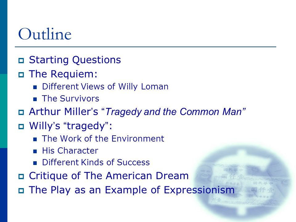 Outline  Starting Questions  The Requiem: Different Views of Willy Loman The Survivors  Arthur Miller ' s Tragedy and the Common Man  Willy ' s tragedy : The Work of the Environment His Character Different Kinds of Success  Critique of The American Dream  The Play as an Example of Expressionism