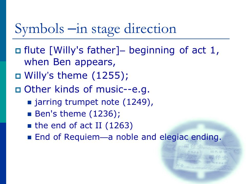 Symbols – in stage direction  flute [Willy's father] – beginning of act 1, when Ben appears,  Willy ' s theme (1255);  Other kinds of music--e.g. j