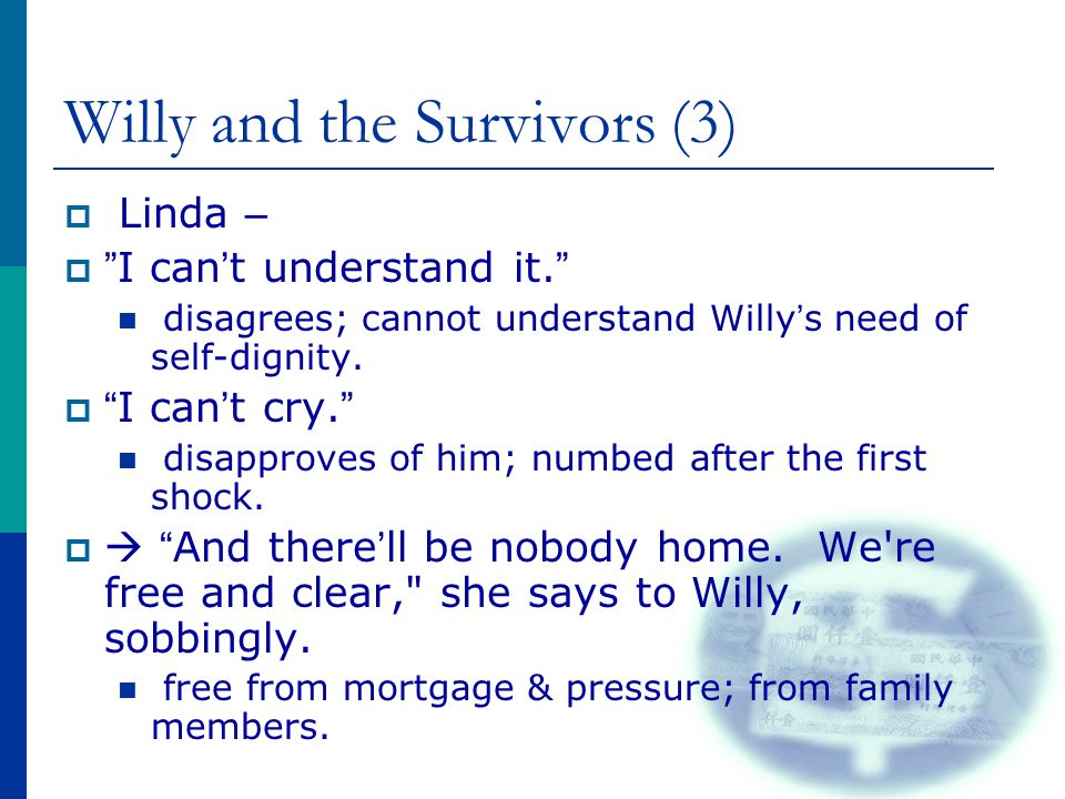 "Willy and the Survivors (3)  Linda –  "" I can ' t understand it. "" disagrees; cannot understand Willy ' s need of self-dignity.  "" I can ' t cry. """