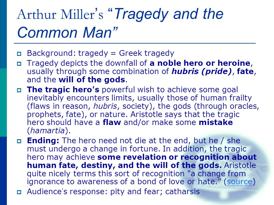 Arthur Miller ' s Tragedy and the Common Man  Background: tragedy = Greek tragedy  Tragedy depicts the downfall of a noble hero or heroine, usually through some combination of hubris (pride), fate, and the will of the gods.