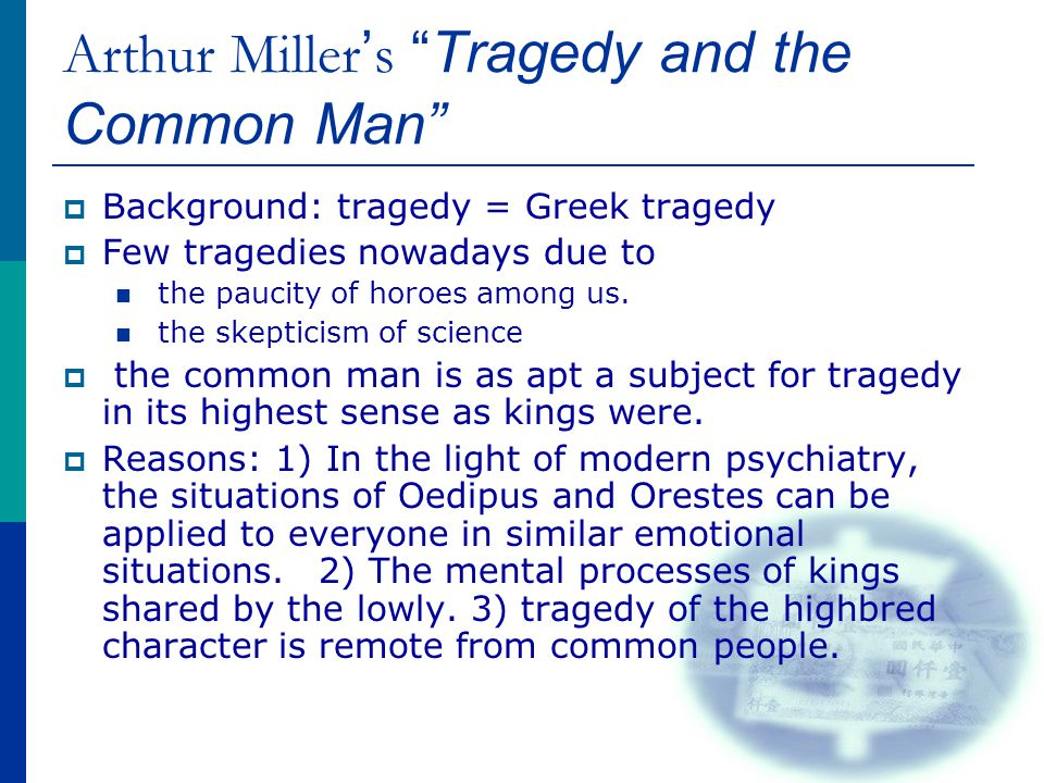 Miller ' s views of Modern Tragegy of the common man  Definition: tragic feeling is evoked in us when we are in the presence of a character who is ready to lay down his life, if need be, to secure one thing-- his sense of personal dignity.