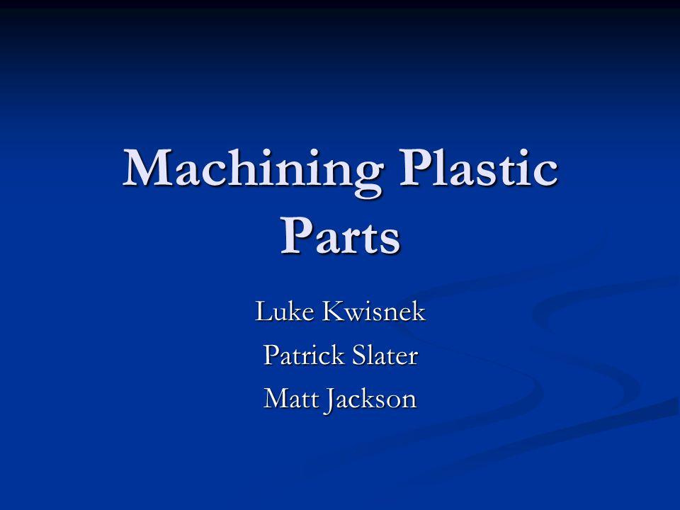 Machining Plastic Parts Luke Kwisnek Patrick Slater Matt Jackson