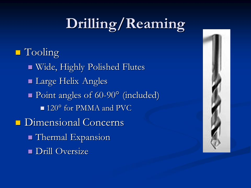 Drilling/Reaming Tooling Tooling Wide, Highly Polished Flutes Wide, Highly Polished Flutes Large Helix Angles Large Helix Angles Point angles of 60-90° (included) Point angles of 60-90° (included) 120° for PMMA and PVC 120° for PMMA and PVC Dimensional Concerns Dimensional Concerns Thermal Expansion Thermal Expansion Drill Oversize Drill Oversize