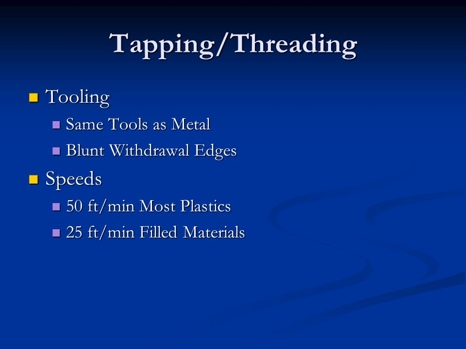 Tapping/Threading Tooling Tooling Same Tools as Metal Same Tools as Metal Blunt Withdrawal Edges Blunt Withdrawal Edges Speeds Speeds 50 ft/min Most Plastics 50 ft/min Most Plastics 25 ft/min Filled Materials 25 ft/min Filled Materials