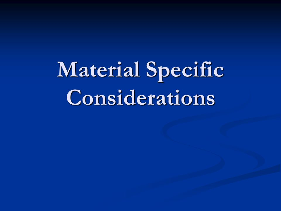 Material Specific Considerations