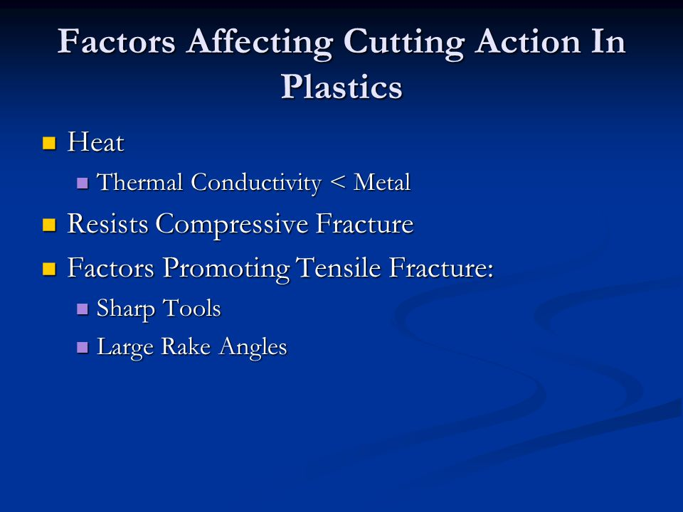 Factors Affecting Cutting Action In Plastics Heat Heat Thermal Conductivity < Metal Thermal Conductivity < Metal Resists Compressive Fracture Resists Compressive Fracture Factors Promoting Tensile Fracture: Factors Promoting Tensile Fracture: Sharp Tools Sharp Tools Large Rake Angles Large Rake Angles
