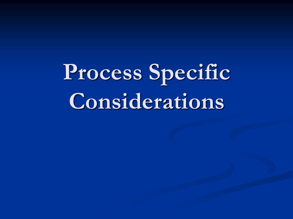 Process Specific Considerations
