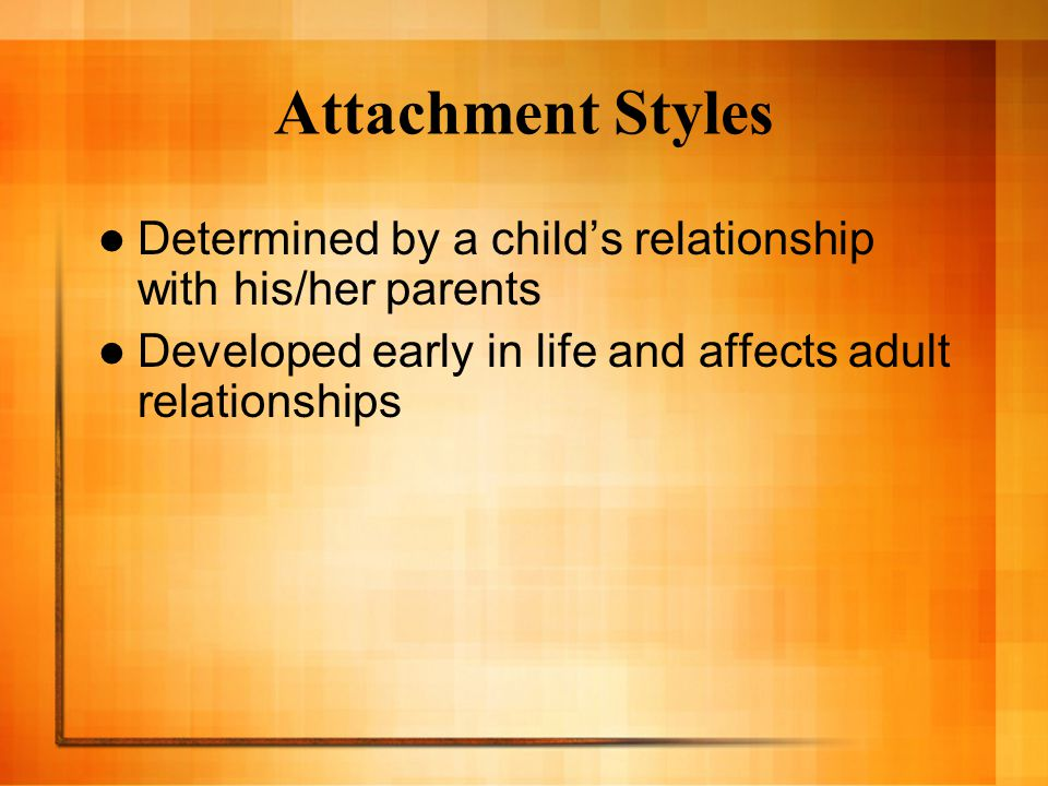 Attachment Styles Determined by a child's relationship with his/her parents Developed early in life and affects adult relationships