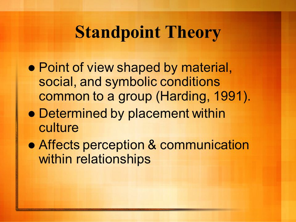Standpoint Theory Point of view shaped by material, social, and symbolic conditions common to a group (Harding, 1991). Determined by placement within