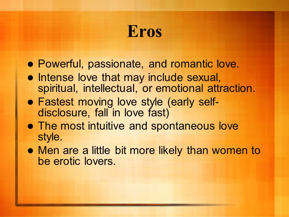 Eros Powerful, passionate, and romantic love.