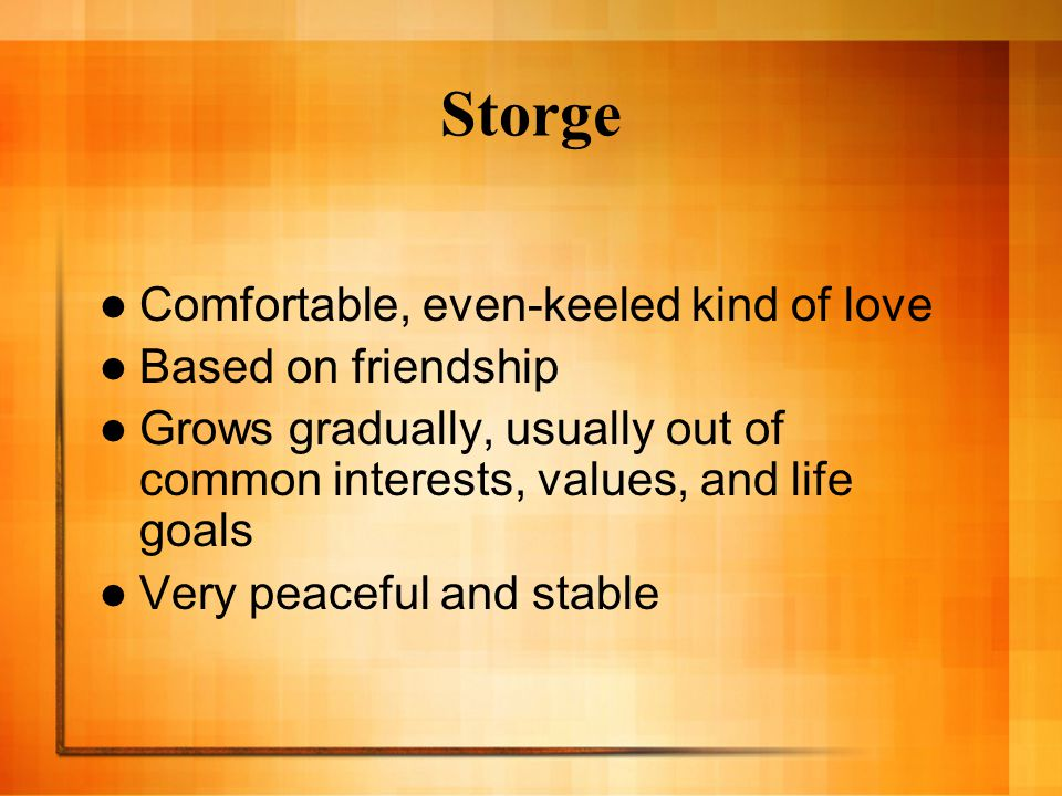 Storge Comfortable, even-keeled kind of love Based on friendship Grows gradually, usually out of common interests, values, and life goals Very peaceful and stable