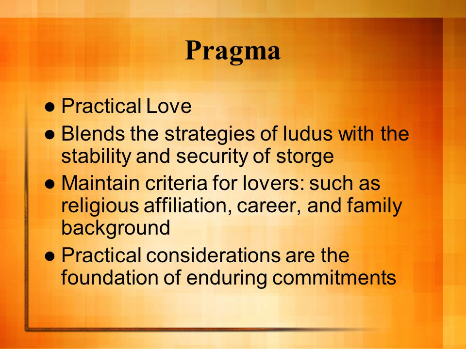 Pragma Practical Love Blends the strategies of ludus with the stability and security of storge Maintain criteria for lovers: such as religious affiliation, career, and family background Practical considerations are the foundation of enduring commitments