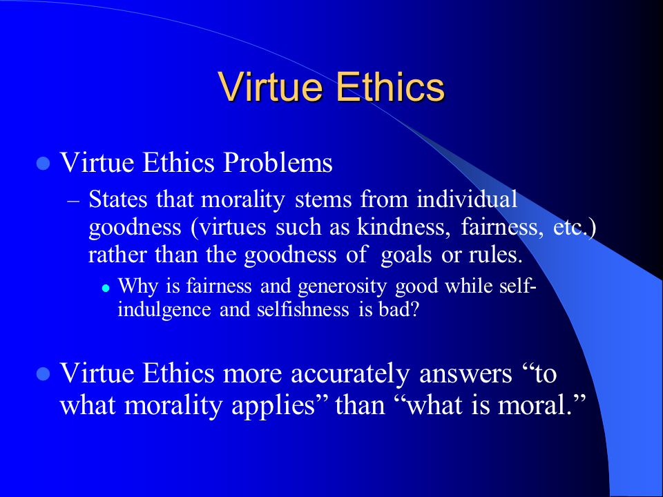 Virtue Ethics Virtue Ethics Problems – States that morality stems from individual goodness (virtues such as kindness, fairness, etc.) rather than the