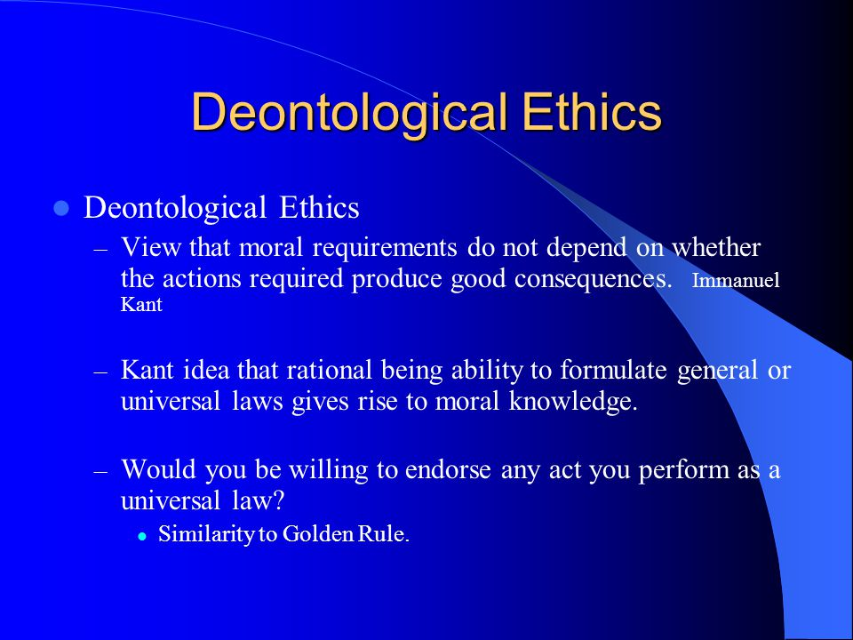 Deontological Ethics – View that moral requirements do not depend on whether the actions required produce good consequences. Immanuel Kant – Kant idea
