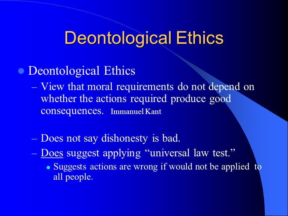 Deontological Ethics – View that moral requirements do not depend on whether the actions required produce good consequences. Immanuel Kant – Does not