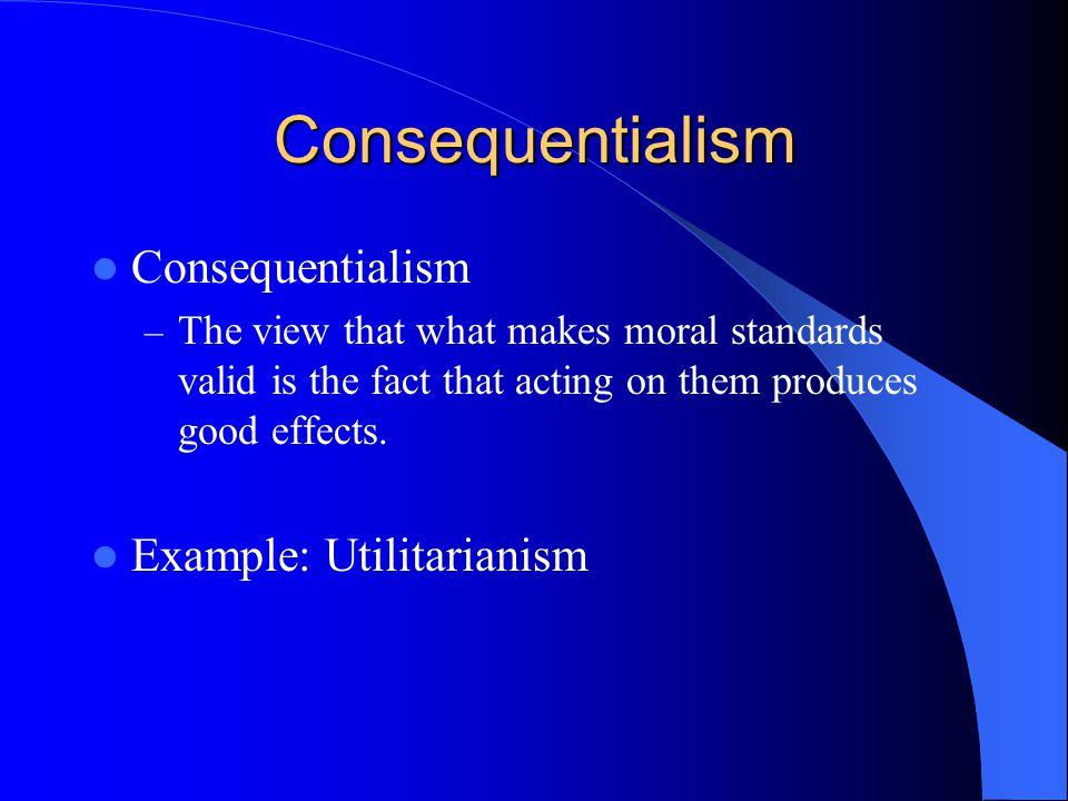 Consequentialism Consequentialism – The view that what makes moral standards valid is the fact that acting on them produces good effects. Example: Uti