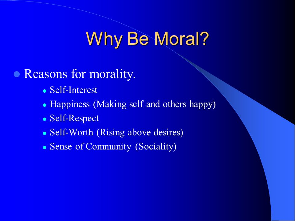 Why Be Moral? Reasons for morality. Self-Interest Happiness (Making self and others happy) Self-Respect Self-Worth (Rising above desires) Sense of Com