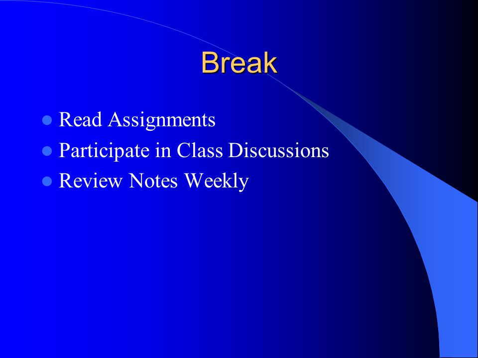 Break Read Assignments Participate in Class Discussions Review Notes Weekly