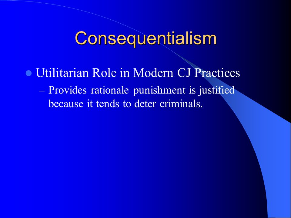 Consequentialism Utilitarian Role in Modern CJ Practices – Provides rationale punishment is justified because it tends to deter criminals.