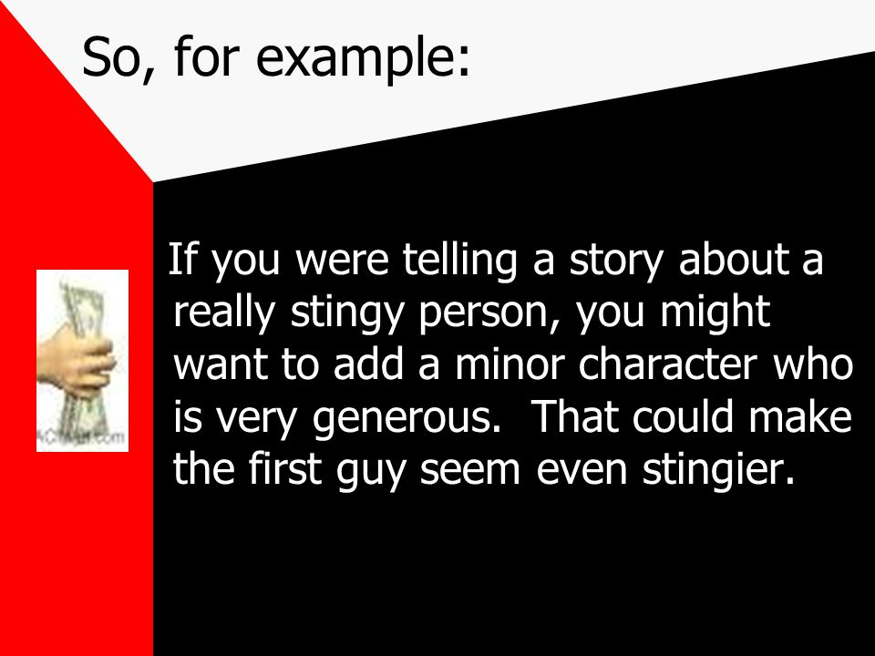 So, for example: If you were telling a story about a really stingy person, you might want to add a minor character who is very generous.