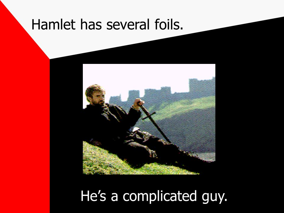 Hamlet has several foils. He's a complicated guy.