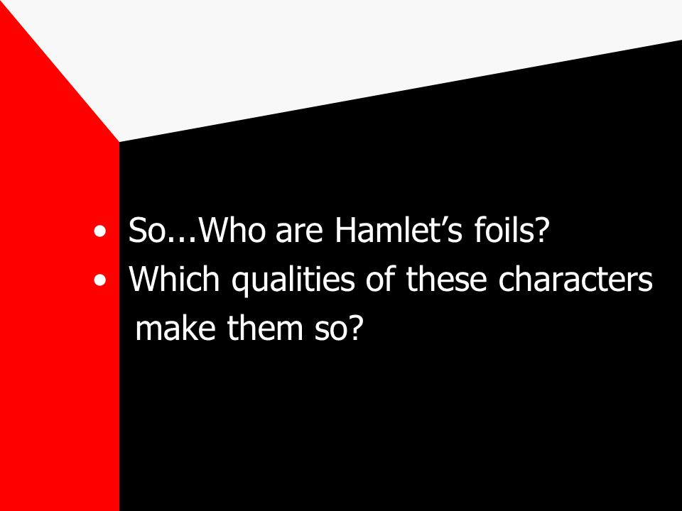 So...Who are Hamlet's foils? Which qualities of these characters make them so?