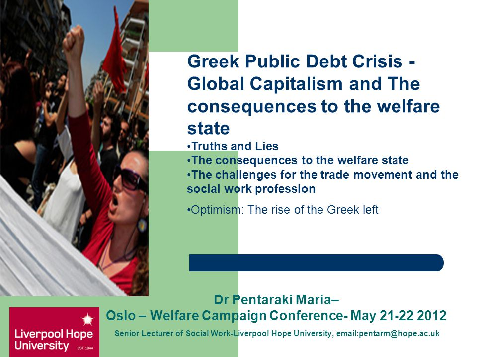 Dr Pentaraki Maria– Oslo – Welfare Campaign Conference- May 21-22 2012 Senior Lecturer of Social Work-Liverpool Hope University, email:pentarm@hope.ac.uk Greek Public Debt Crisis - Global Capitalism and The consequences to the welfare state Truths and Lies The consequences to the welfare state The challenges for the trade movement and the social work profession Optimism: The rise of the Greek left