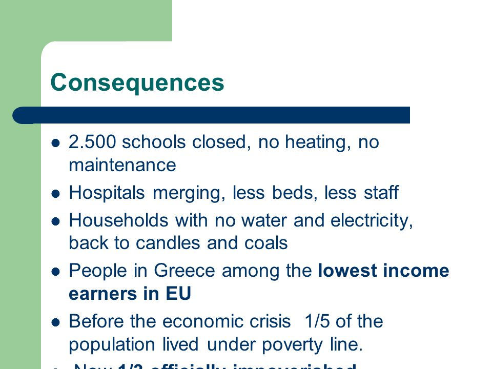 Consequences 2.500 schools closed, no heating, no maintenance Hospitals merging, less beds, less staff Households with no water and electricity, back to candles and coals People in Greece among the lowest income earners in EU Before the economic crisis 1/5 of the population lived under poverty line.