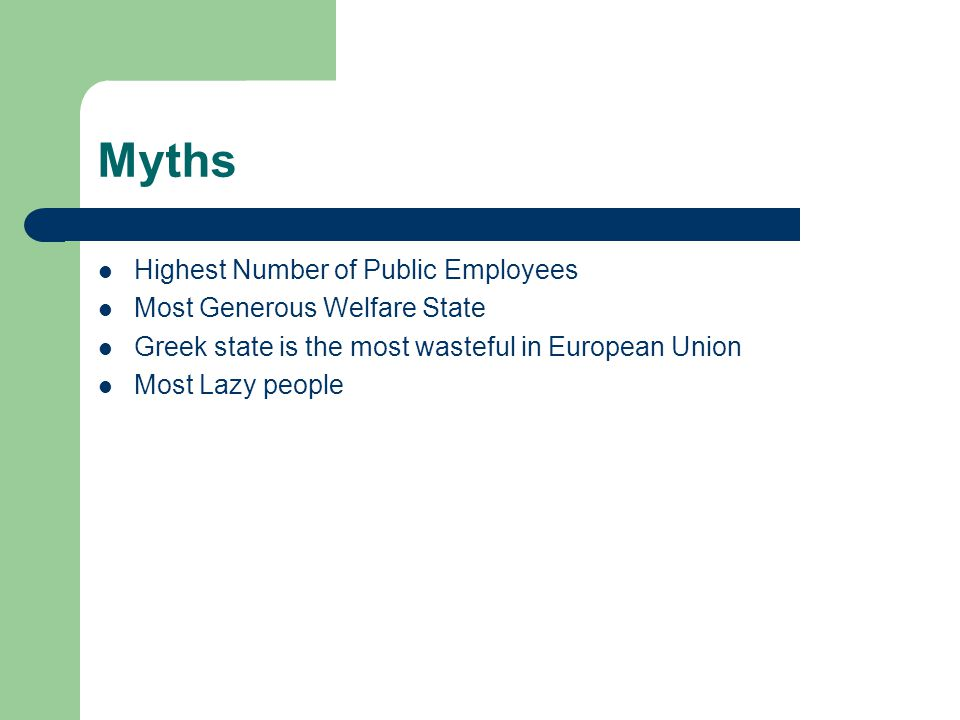 Myths Highest Number of Public Employees Most Generous Welfare State Greek state is the most wasteful in European Union Most Lazy people