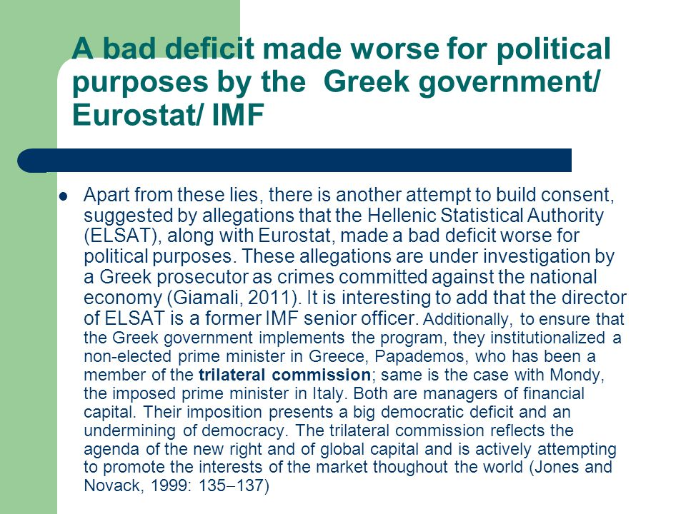 A bad deficit made worse for political purposes by the Greek government/ Eurostat/ IMF Apart from these lies, there is another attempt to build consent, suggested by allegations that the Hellenic Statistical Authority (ELSAT), along with Eurostat, made a bad deficit worse for political purposes.
