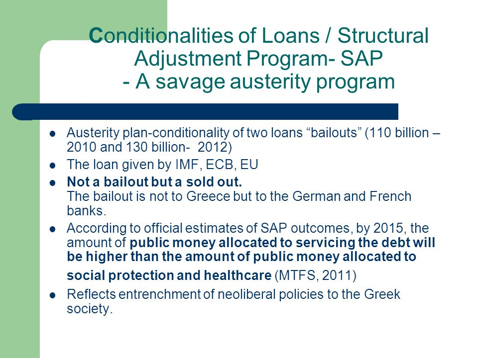 Conditionalities of Loans / Structural Adjustment Program- SAP - A savage austerity program Austerity plan-conditionality of two loans bailouts (110 billion – 2010 and 130 billion- 2012) The loan given by IMF, ECB, EU Not a bailout but a sold out.