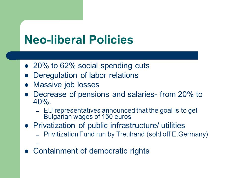 Neo-liberal Policies 20% to 62% social spending cuts Deregulation of labor relations Massive job losses Decrease of pensions and salaries- from 20% to 40%.