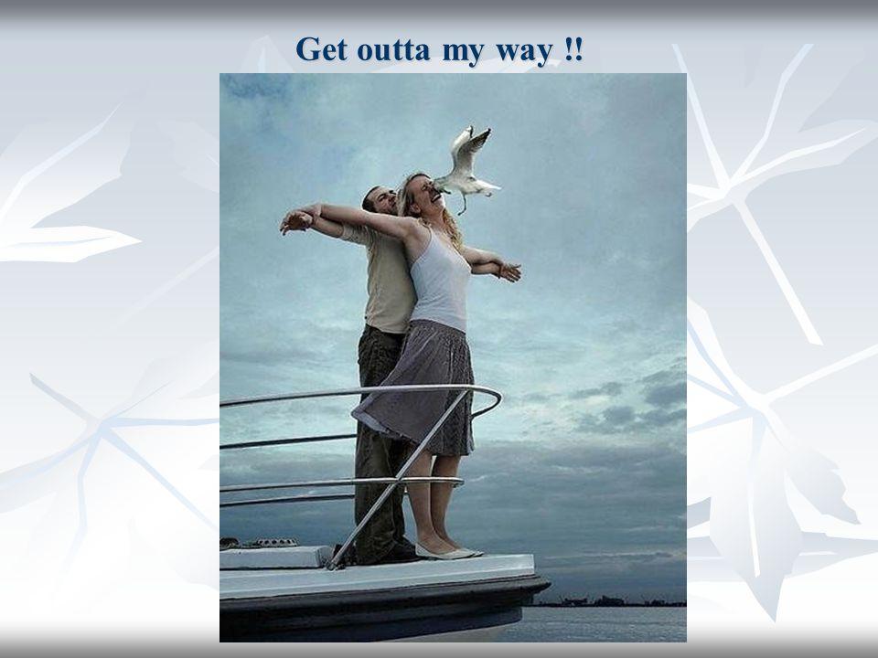 Get outta my way !!