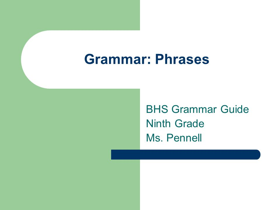 Grammar: Phrases BHS Grammar Guide Ninth Grade Ms. Pennell
