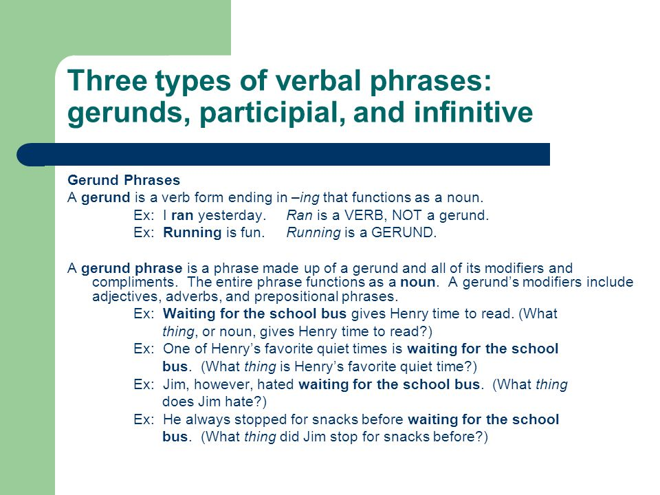 Three types of verbal phrases: gerunds, participial, and infinitive Gerund Phrases A gerund is a verb form ending in –ing that functions as a noun. Ex
